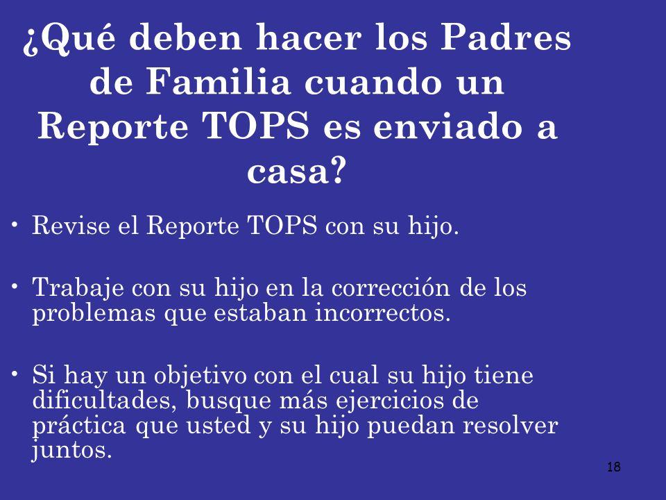 18 ¿Qué deben hacer los Padres de Familia cuando un Reporte TOPS es enviado a casa? Revise el Reporte TOPS con su hijo. Trabaje con su hijo en la corr