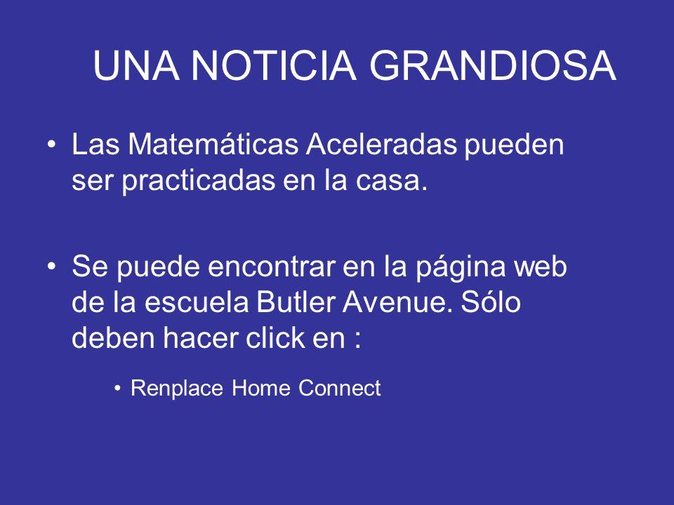 UNA NOTICIA GRANDIOSA Las Matemáticas Aceleradas pueden ser practicadas en la casa. Se puede encontrar en la página web de la escuela Butler Avenue. S