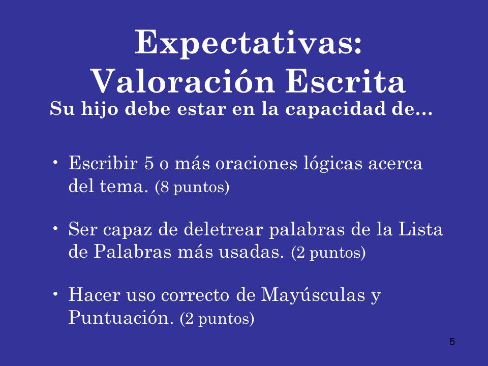 5 Expectativas: Valoración Escrita Su hijo debe estar en la capacidad de… Escribir 5 o más oraciones lógicas acerca del tema. (8 puntos) Ser capaz de