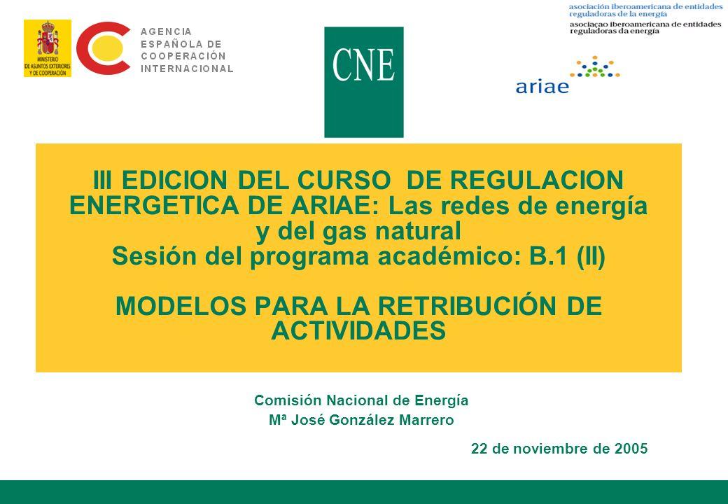 III EDICION DEL CURSO DE REGULACION ENERGETICA DE ARIAE: Las redes de energía y del gas natural Sesión del programa académico: B.1 (II) MODELOS PARA LA RETRIBUCIÓN DE ACTIVIDADES Comisión Nacional de Energía Mª José González Marrero 22 de noviembre de 2005