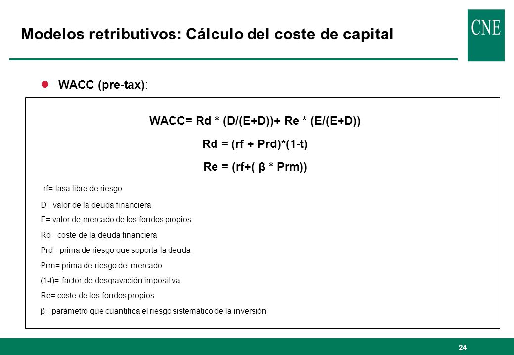 24 Modelos retributivos: Cálculo del coste de capital lWACC (pre-tax): WACC= Rd * (D/(E+D))+ Re * (E/(E+D)) Rd = (rf + Prd)*(1-t) Re = (rf+( β * Prm)) rf= tasa libre de riesgo D= valor de la deuda financiera E= valor de mercado de los fondos propios Rd= coste de la deuda financiera Prd= prima de riesgo que soporta la deuda Prm= prima de riesgo del mercado (1-t)= factor de desgravación impositiva Re= coste de los fondos propios β =parámetro que cuantifica el riesgo sistemático de la inversión