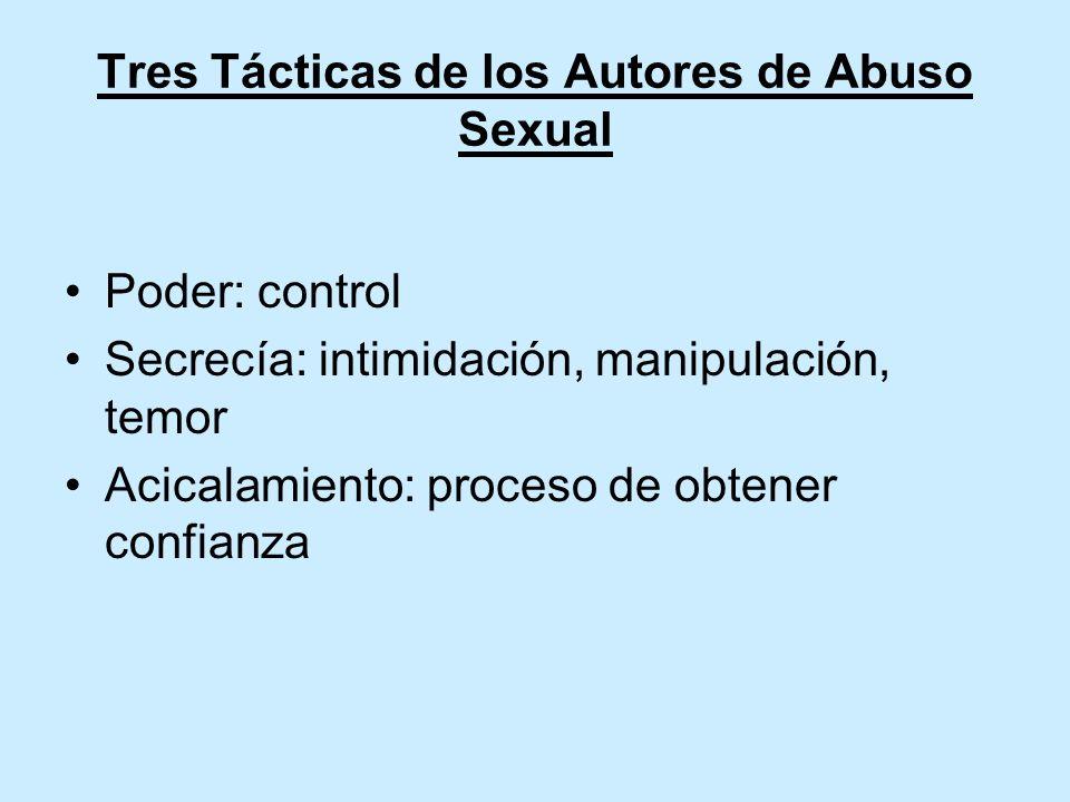 Tres Tácticas de los Autores de Abuso Sexual Poder: control Secrecía: intimidación, manipulación, temor Acicalamiento: proceso de obtener confianza