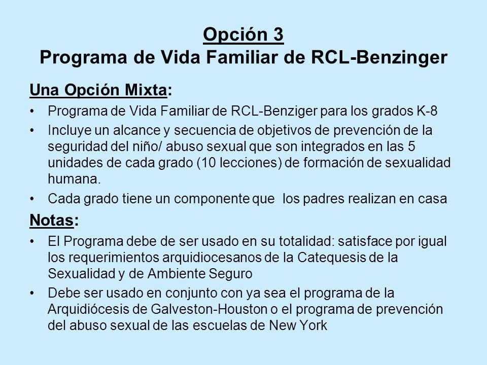 Opción 3 Programa de Vida Familiar de RCL-Benzinger Una Opción Mixta: Programa de Vida Familiar de RCL-Benziger para los grados K-8 Incluye un alcance y secuencia de objetivos de prevención de la seguridad del niño/ abuso sexual que son integrados en las 5 unidades de cada grado (10 lecciones) de formación de sexualidad humana.