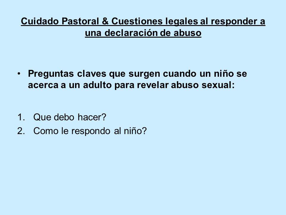 Cuidado Pastoral & Cuestiones legales al responder a una declaración de abuso Preguntas claves que surgen cuando un niño se acerca a un adulto para revelar abuso sexual: 1.Que debo hacer.