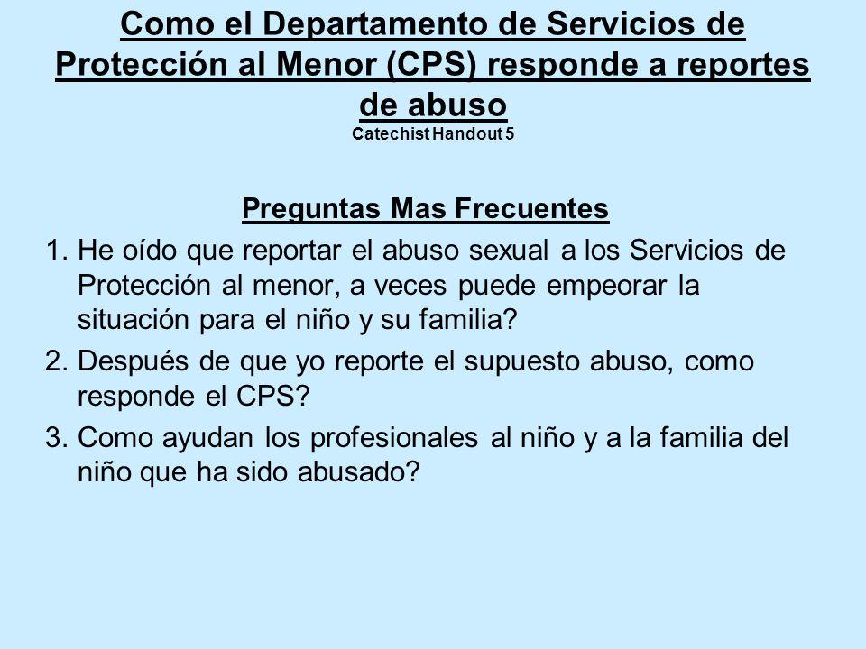 Como el Departamento de Servicios de Protección al Menor (CPS) responde a reportes de abuso Catechist Handout 5 Preguntas Mas Frecuentes 1.He oído que reportar el abuso sexual a los Servicios de Protección al menor, a veces puede empeorar la situación para el niño y su familia.