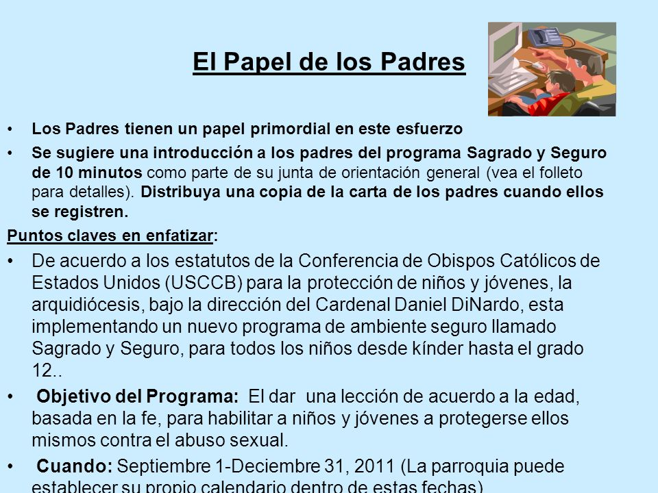 El Papel de los Padres Los Padres tienen un papel primordial en este esfuerzo Se sugiere una introducción a los padres del programa Sagrado y Seguro de 10 minutos como parte de su junta de orientación general (vea el folleto para detalles).