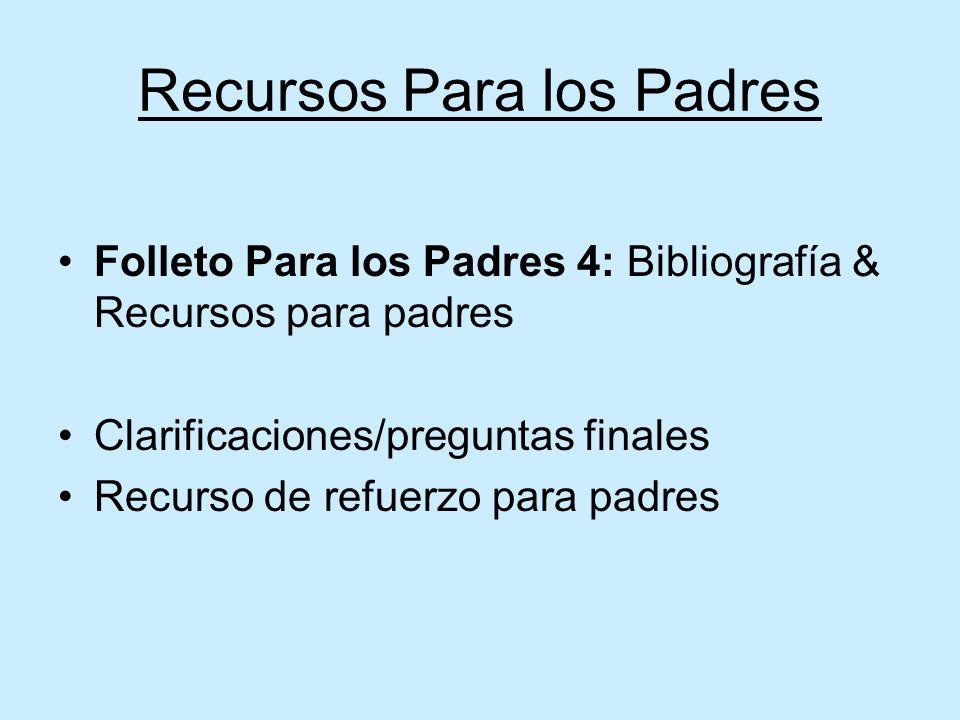 Recursos Para los Padres Folleto Para los Padres 4: Bibliografía & Recursos para padres Clarificaciones/preguntas finales Recurso de refuerzo para padres