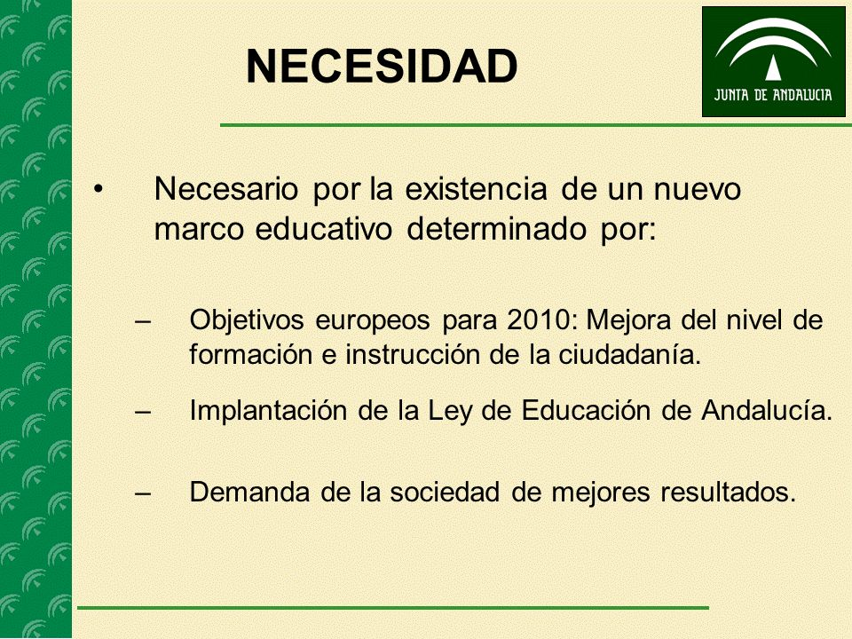 NECESIDAD Necesario por la existencia de un nuevo marco educativo determinado por: –Objetivos europeos para 2010: Mejora del nivel de formación e inst