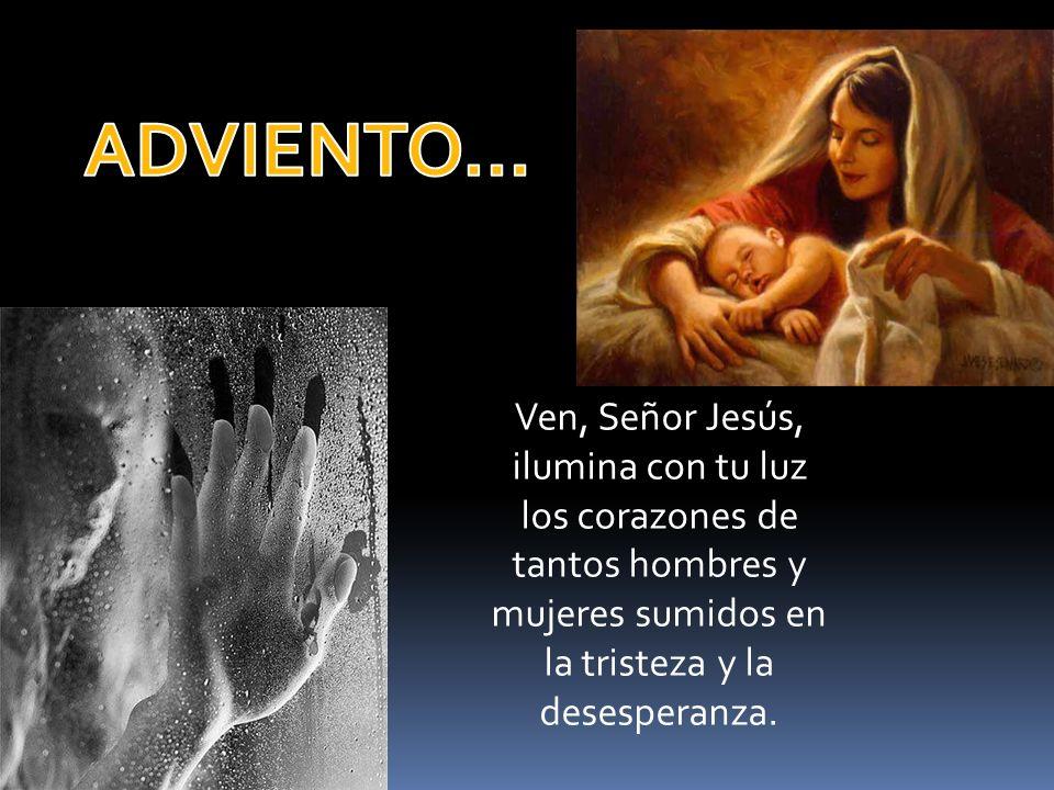 Ven, Señor Jesús, ilumina con tu luz los corazones de tantos hombres y mujeres sumidos en la tristeza y la desesperanza.