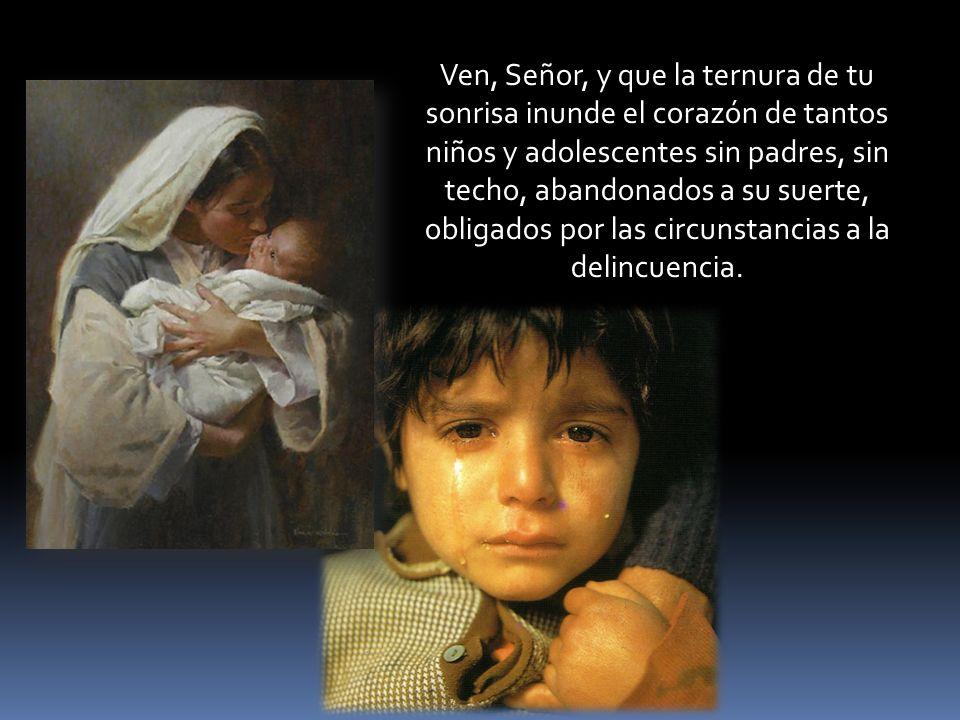 Ven, Señor, y que la ternura de tu sonrisa inunde el corazón de tantos niños y adolescentes sin padres, sin techo, abandonados a su suerte, obligados por las circunstancias a la delincuencia.