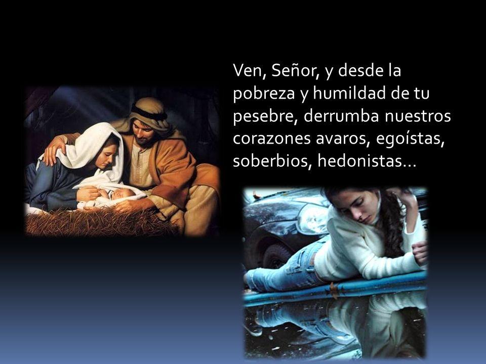 Ven, Señor, y desde la pobreza y humildad de tu pesebre, derrumba nuestros corazones avaros, egoístas, soberbios, hedonistas…