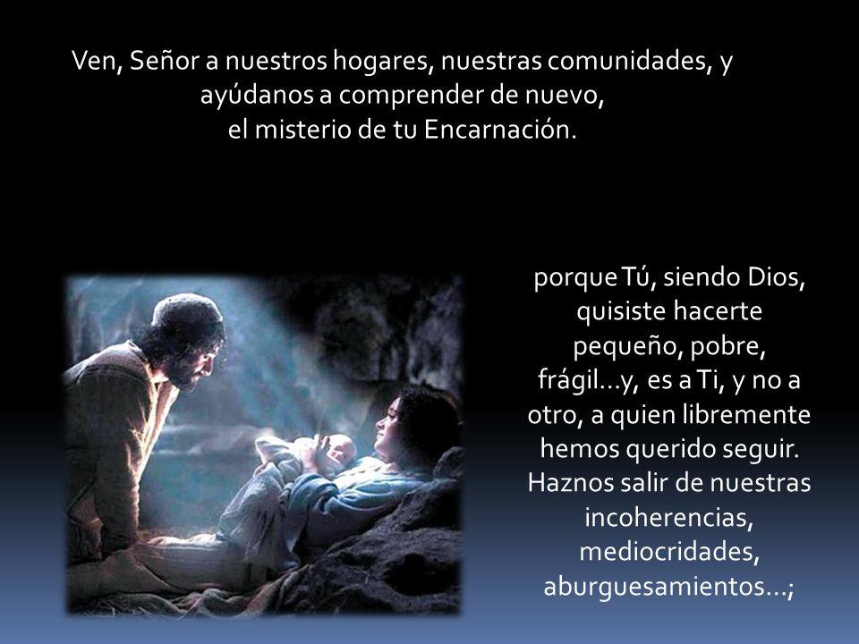 Ven, Señor a nuestros hogares, nuestras comunidades, y ayúdanos a comprender de nuevo, el misterio de tu Encarnación.