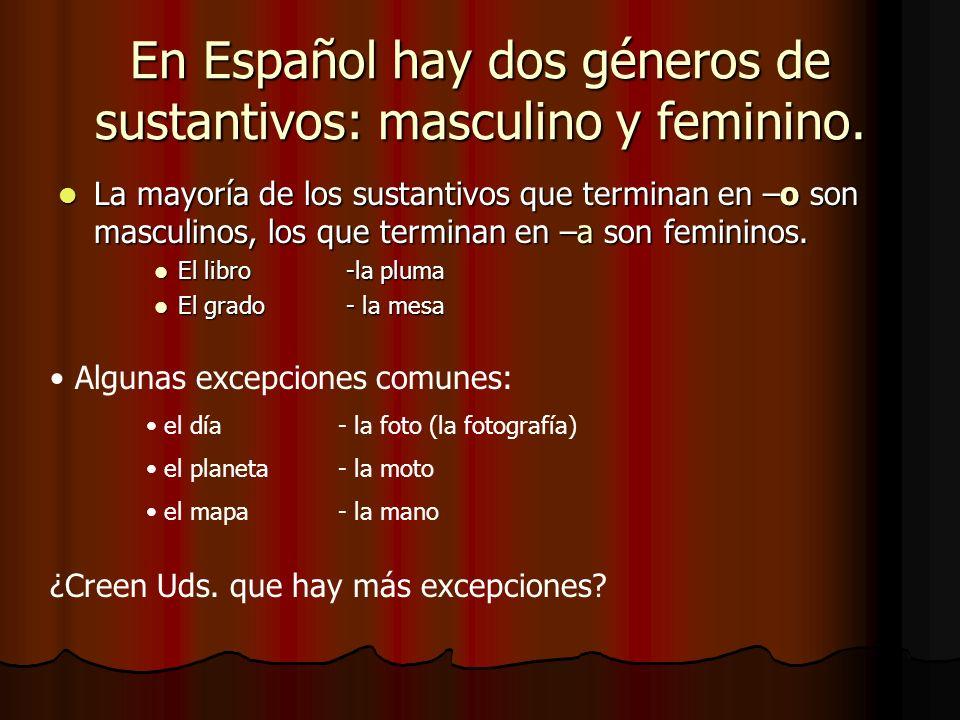 En Español hay dos géneros de sustantivos: masculino y feminino. La mayoría de los sustantivos que terminan en –o son masculinos, los que terminan en