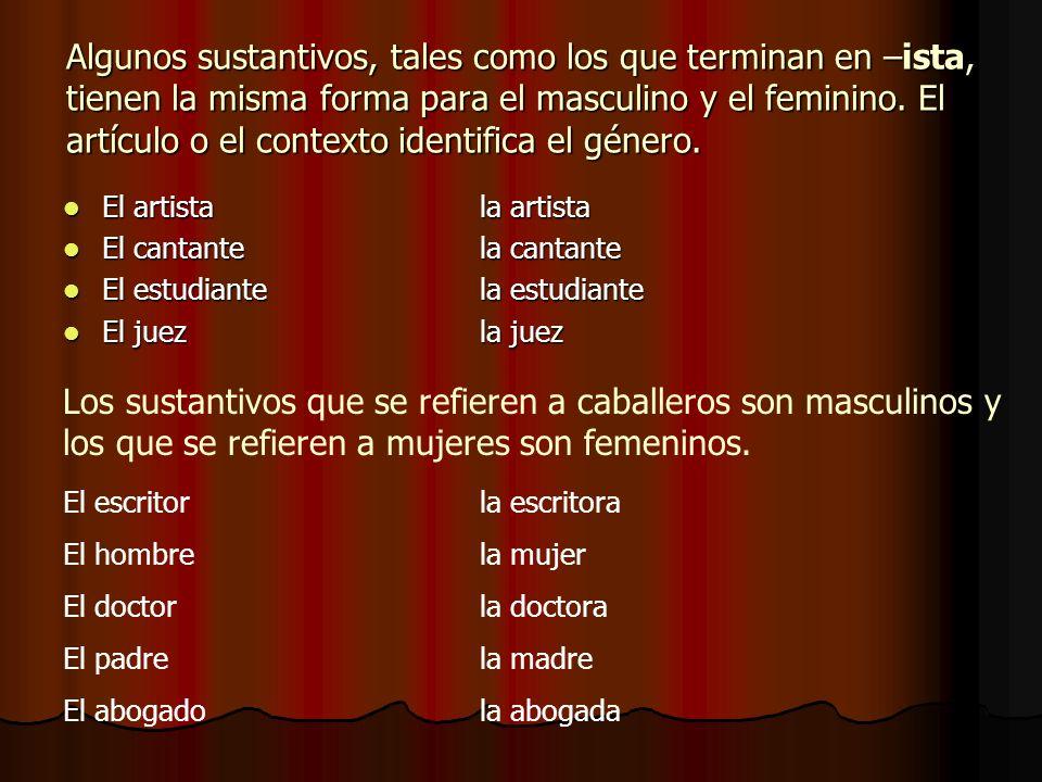 Algunos sustantivos, tales como los que terminan en –ista, tienen la misma forma para el masculino y el feminino. El artículo o el contexto identifica