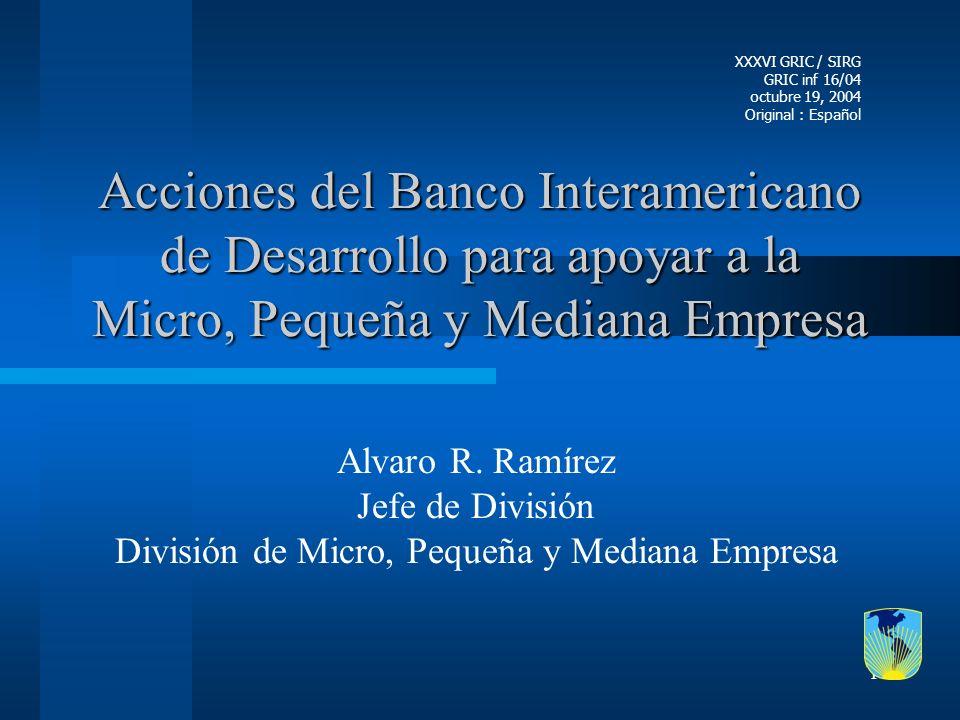 1 Acciones del Banco Interamericano de Desarrollo para apoyar a la Micro, Pequeña y Mediana Empresa Alvaro R. Ramírez Jefe de División División de Mic
