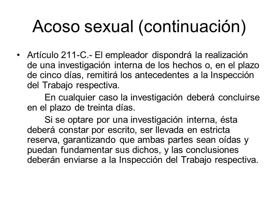 Acoso sexual (continuación) Artículo 211-C.- El empleador dispondrá la realización de una investigación interna de los hechos o, en el plazo de cinco