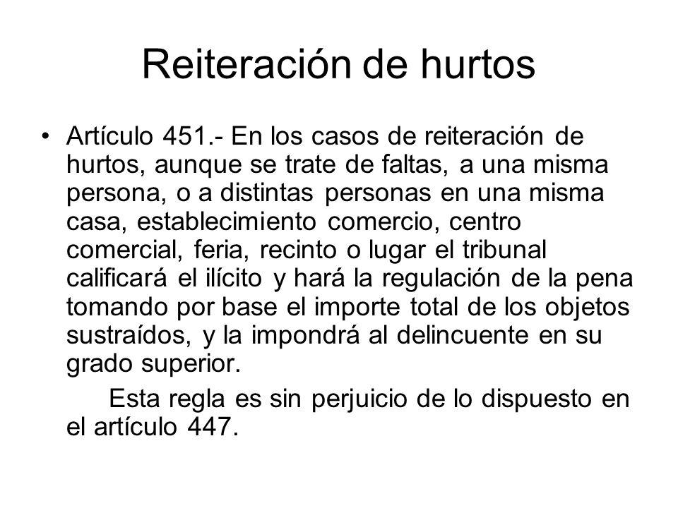 Reiteración de hurtos Artículo 451.- En los casos de reiteración de hurtos, aunque se trate de faltas, a una misma persona, o a distintas personas en