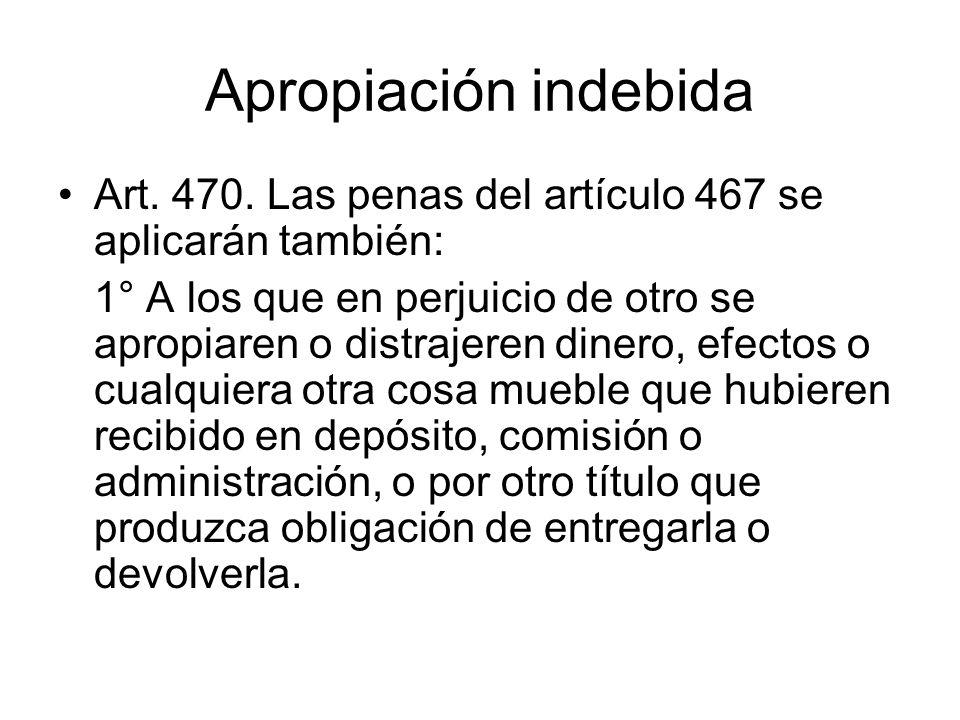 Apropiación indebida Art. 470. Las penas del artículo 467 se aplicarán también: 1° A los que en perjuicio de otro se apropiaren o distrajeren dinero,