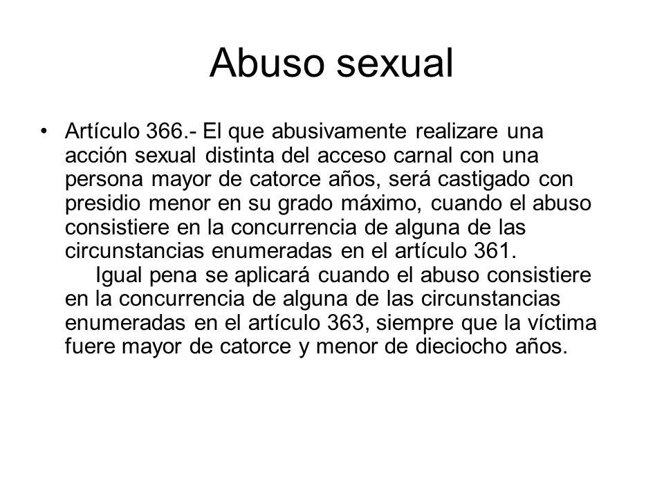 Abuso sexual Artículo 366.- El que abusivamente realizare una acción sexual distinta del acceso carnal con una persona mayor de catorce años, será cas