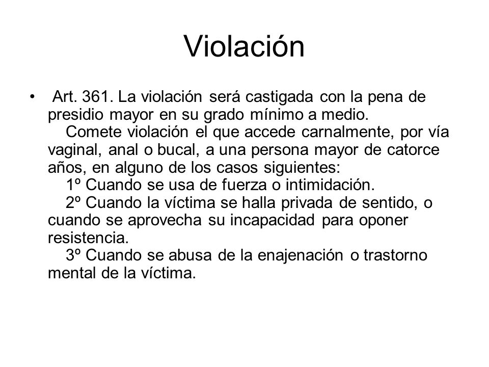 Violación Art. 361. La violación será castigada con la pena de presidio mayor en su grado mínimo a medio. Comete violación el que accede carnalmente,