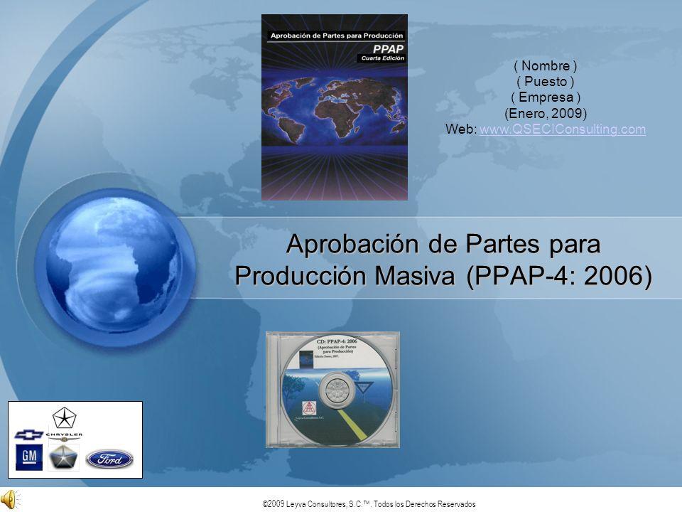 ©2009 Leyva Consultores, S.C.. Todos los Derechos Reservados Aprobación de Partes para Producción Masiva (PPAP-4: 2006) ( Nombre ) ( Puesto ) ( Empres