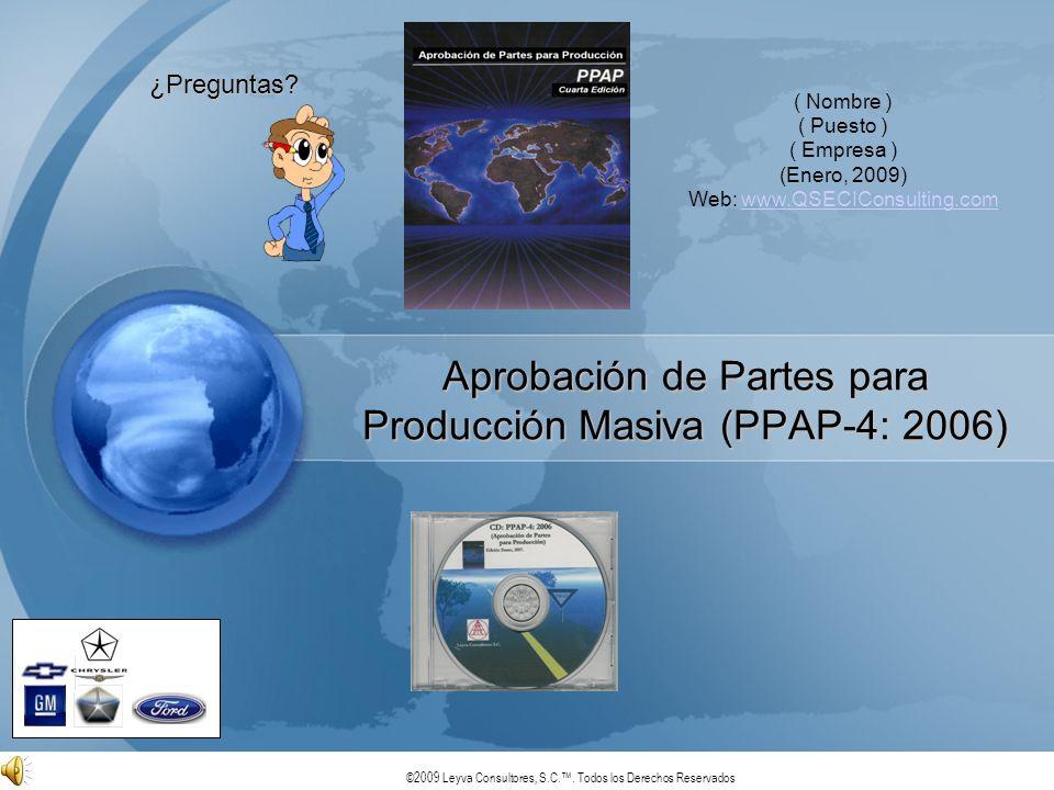 ©2009 Leyva Consultores, S.C.. Todos los Derechos Reservados Aprobación de Partes para Producción Masiva (PPAP-4: 2006) ¿Preguntas? ( Nombre ) ( Puest