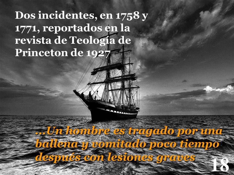 18 Dos incidentes, en 1758 y 1771, reportados en la revista de Teología de Princeton de 1927...Un hombre es tragado por una ballena y vomitado poco ti