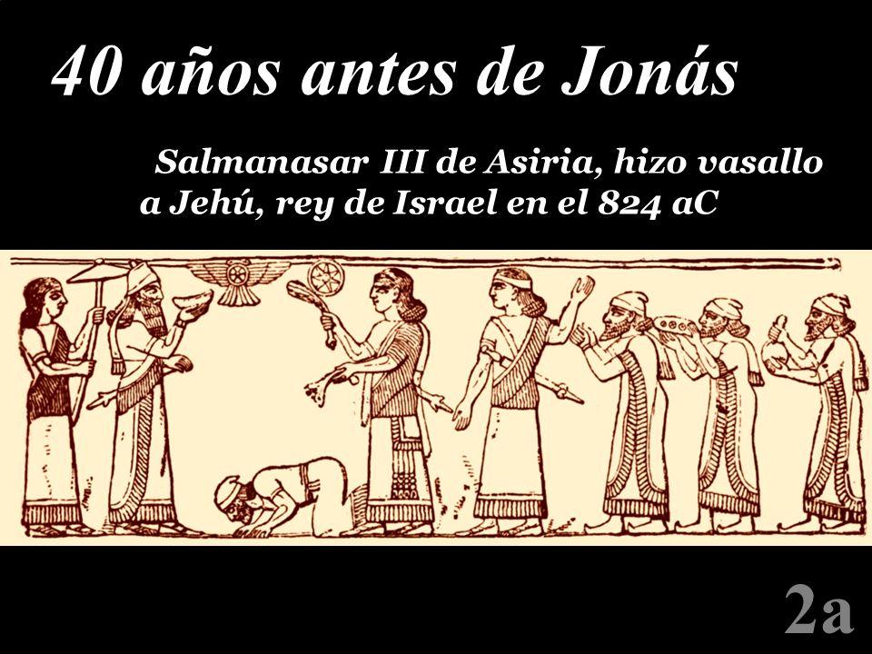 2a 40 años antes de Jonás P Salmanasar III de Asiria, hizo vasallo a Jehú, rey de Israel en el 824 aC