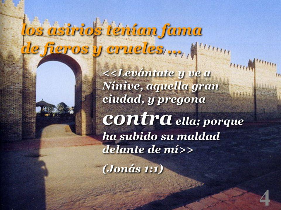 4 > (Jonás 1:1) > (Jonás 1:1) los asirios tenían fama de fieros y crueles...