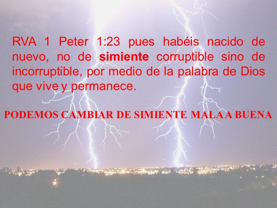 RVA 1 Peter 1:23 pues habéis nacido de nuevo, no de simiente corruptible sino de incorruptible, por medio de la palabra de Dios que vive y permanece.