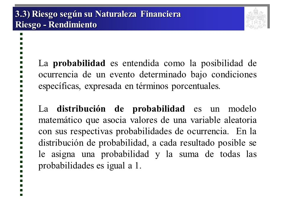 3.3) Riesgo según su Naturaleza Financiera 3.3) Riesgo según su Naturaleza Financiera Riesgo - Rendimiento Riesgo - Rendimiento 3.3) Riesgo según su Naturaleza Financiera 3.3) Riesgo según su Naturaleza Financiera Riesgo - Rendimiento Riesgo - Rendimiento Distribución de probabilidad discreta (no continua), en la que se identifica un número limitado de posibles resultados, y a cada uno de ellos se le asigna una probabilidad determinada.