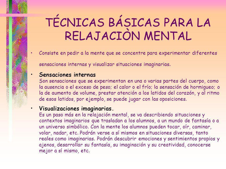 TÉCNICAS BÁSICAS PARA LA RELAJACIÒN MENTAL Consiste en pedir a la mente que se concentre para experimentar diferentes sensaciones internas y visualiza