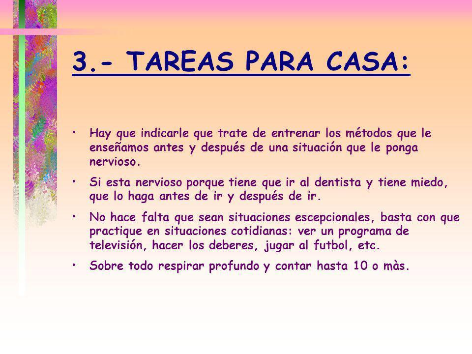 3.- TAREAS PARA CASA: Hay que indicarle que trate de entrenar los métodos que le enseñamos antes y después de una situación que le ponga nervioso. Si