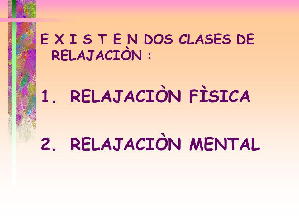 E X I S T E N DOS CLASES DE RELAJACIÒN : 1.RELAJACIÒN FÌSICA 2.RELAJACIÒN MENTAL