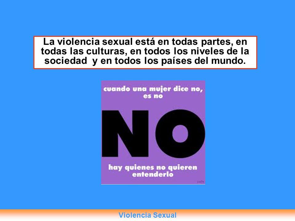 La violencia sexual está en todas partes, en todas las culturas, en todos los niveles de la sociedad y en todos los países del mundo. Violencia Sexual