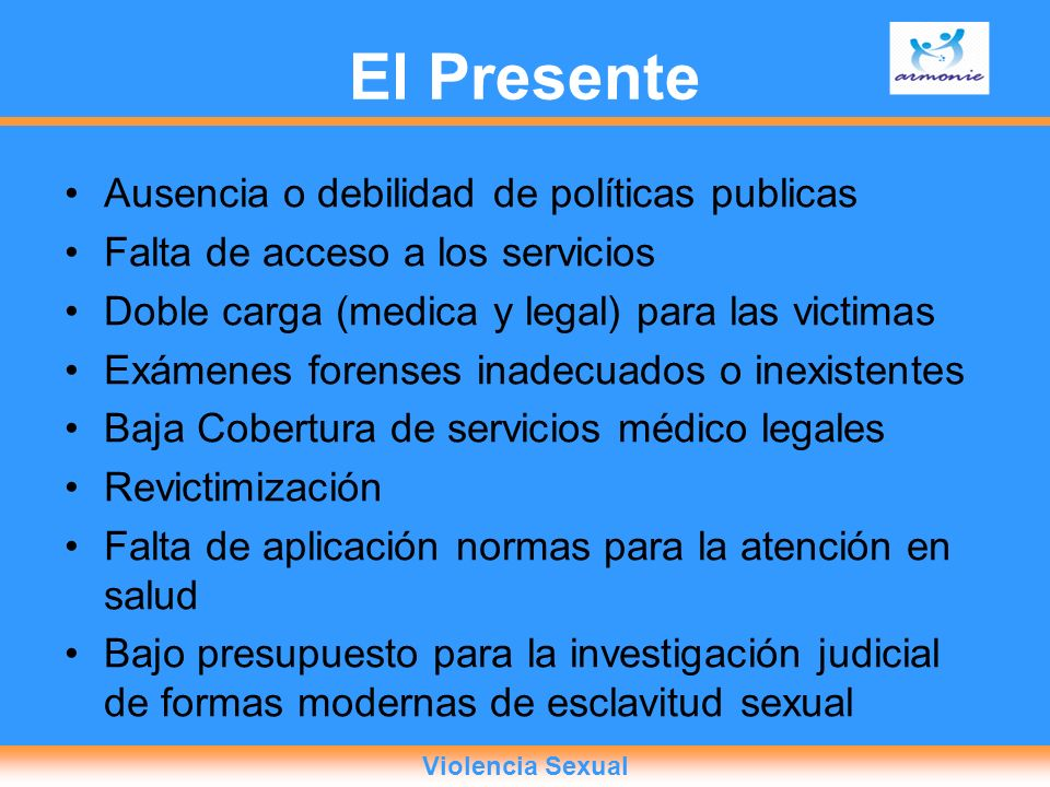 El Presente Ausencia o debilidad de políticas publicas Falta de acceso a los servicios Doble carga (medica y legal) para las victimas Exámenes forense