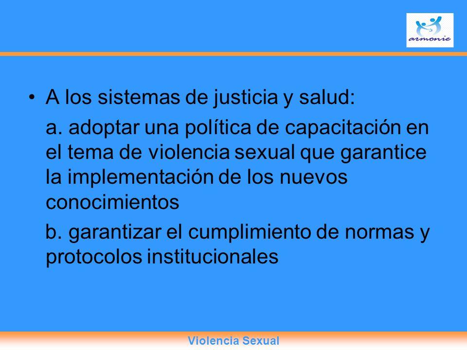 A los sistemas de justicia y salud: a. adoptar una política de capacitación en el tema de violencia sexual que garantice la implementación de los nuev