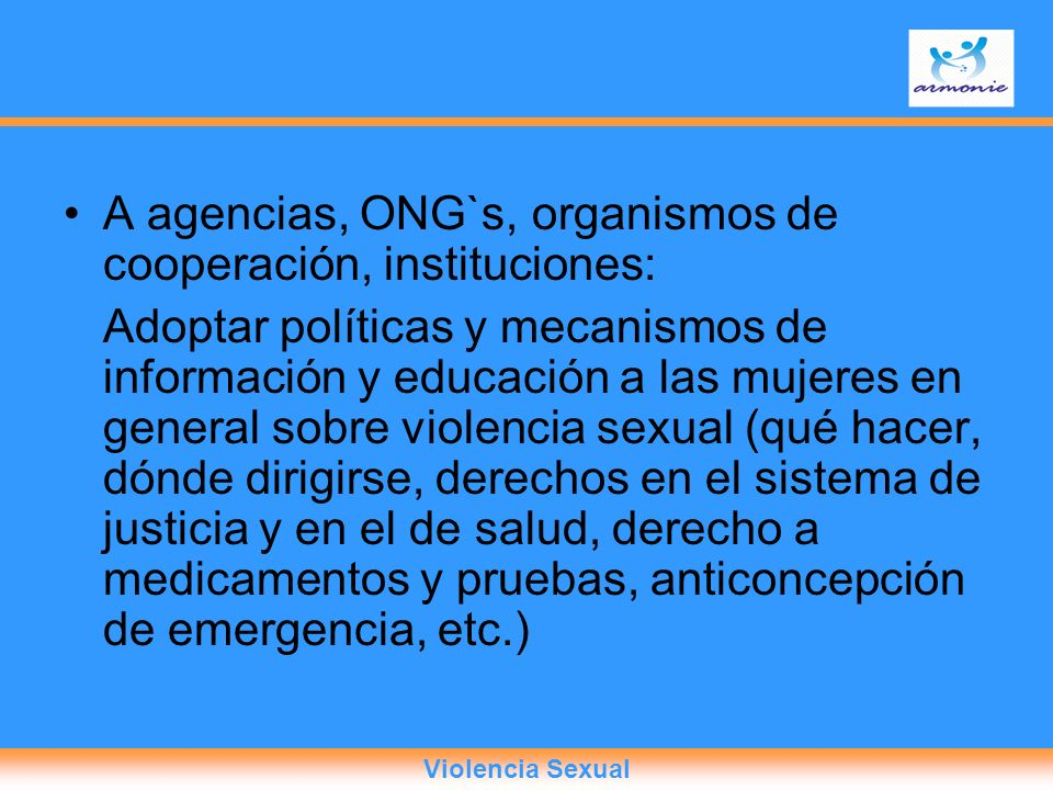 A agencias, ONG`s, organismos de cooperación, instituciones: Adoptar políticas y mecanismos de información y educación a las mujeres en general sobre