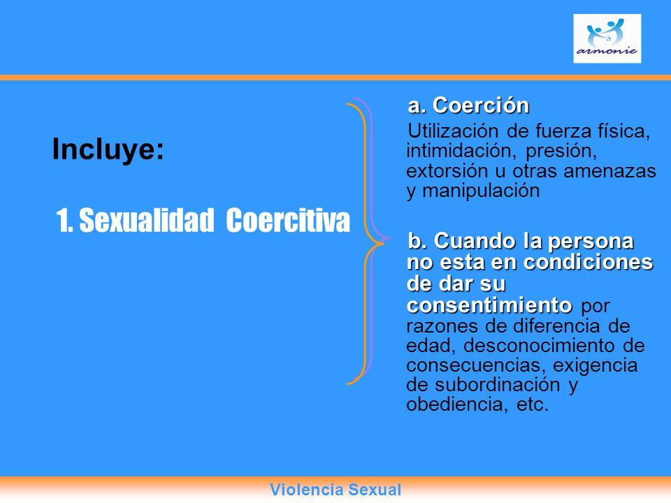 Incluye: 1. Sexualidad Coercitiva a. Coerción Utilización de fuerza física, intimidación, presión, extorsión u otras amenazas y manipulación b. Cuando