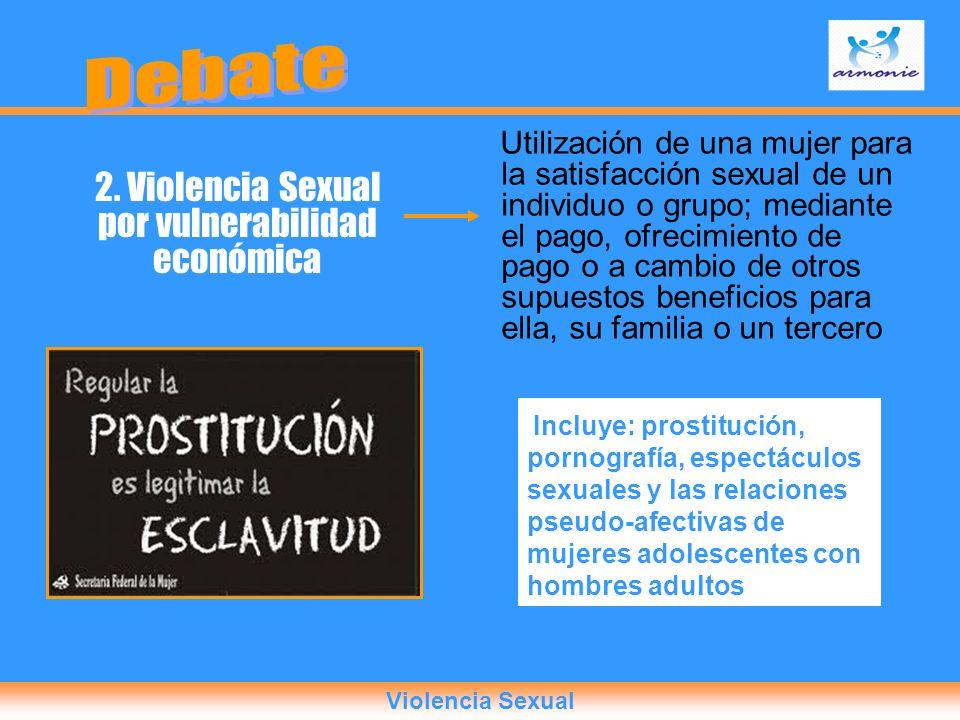 2. Violencia Sexual por vulnerabilidad económica Utilización de una mujer para la satisfacción sexual de un individuo o grupo; mediante el pago, ofrec