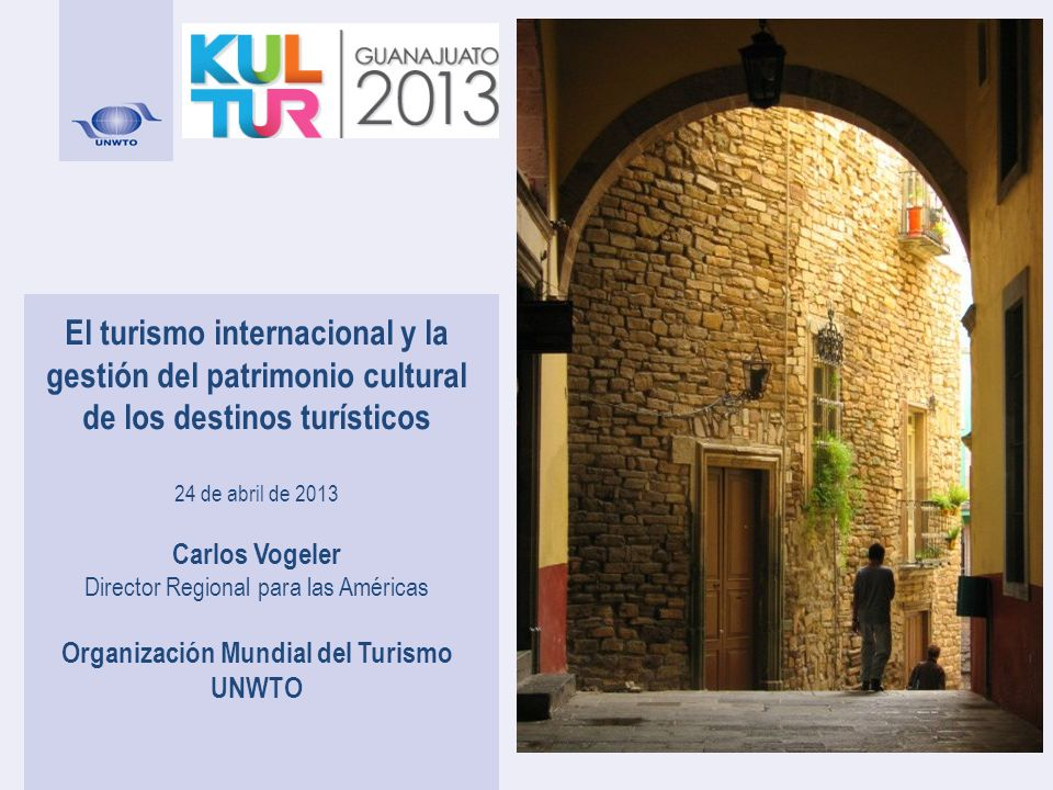 El turismo internacional y la gestión del patrimonio cultural de los destinos turísticos 24 de abril de 2013 Carlos Vogeler Director Regional para las