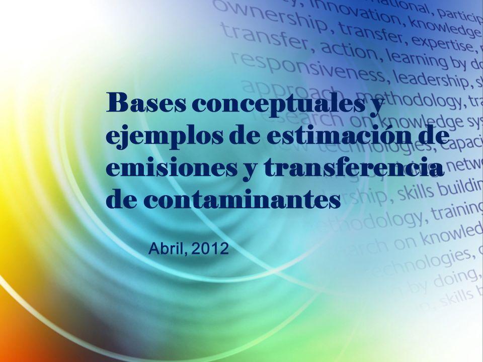 Bases conceptuales y ejemplos de estimación de emisiones y transferencia de contaminantes Abril, 2012