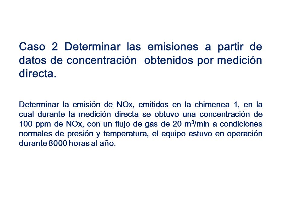 Caso 2 Determinar las emisiones a partir de datos de concentración obtenidos por medición directa. Determinar la emisión de NOx, emitidos en la chimen