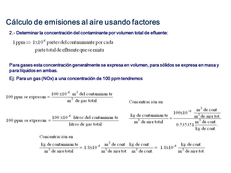 3.- Determinar la emisión del contaminante: Con el flujo del gas a condiciones estándar se obtiene la emisión del contaminante por unidad de tiempo: Ej: Para un flujo de 20 m 3 /min la emisión por minuto de NOx será Para un tiempo de operación del equipo, que emite estos gases, equivalente a 8,000 horas al año tenemos: Cálculo de emisiones al aire a partir de mediciones