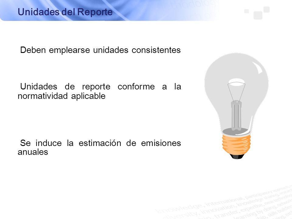 Unidades del Reporte Deben emplearse unidades consistentes Unidades de reporte conforme a la normatividad aplicable Se induce la estimación de emision