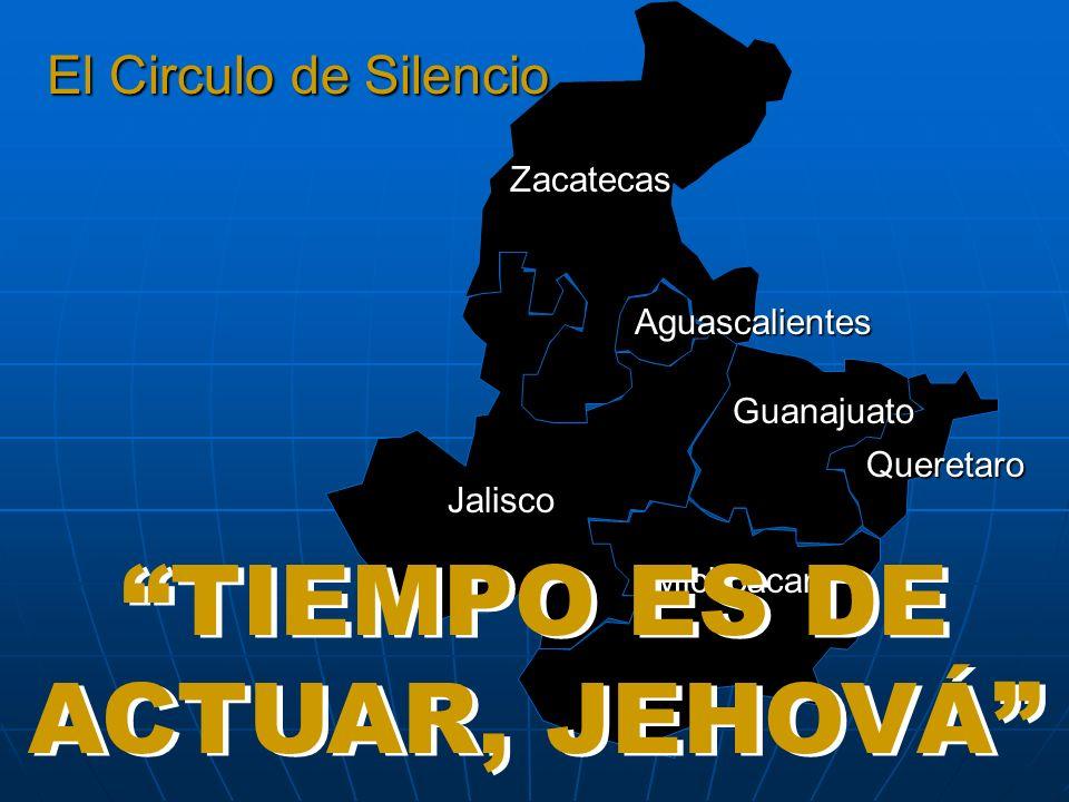 El Circulo de Silencio... Zacatecas Aguascalientes Guanajuato Queretaro Jalisco Michoacan TIEMPO ES DE ACTUAR, JEHOVÁ