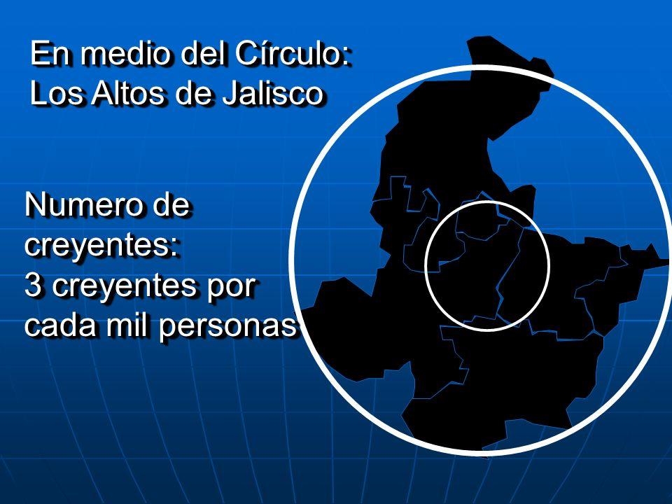 En medio del Círculo: Los Altos de Jalisco En medio del Círculo: Los Altos de Jalisco Numero de creyentes: 3 creyentes por cada mil personas Numero de
