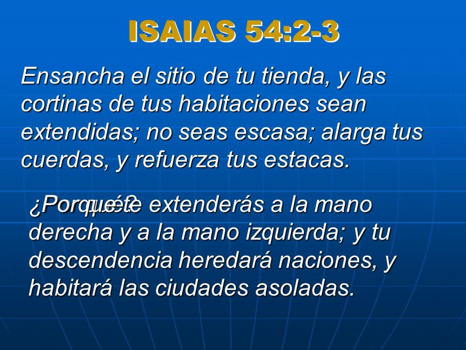 ISAIAS 54:2-3 Ensancha el sitio de tu tienda, y las cortinas de tus habitaciones sean extendidas; no seas escasa; alarga tus cuerdas, y refuerza tus estacas.