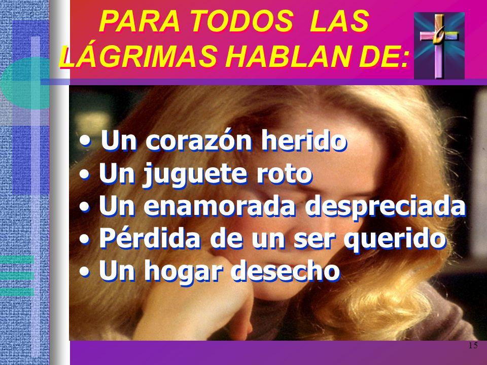 15 PARA TODOS LAS LÁGRIMAS HABLAN DE: PARA TODOS LAS LÁGRIMAS HABLAN DE: Un corazón herido Un juguete roto Un enamorada despreciada Pérdida de un ser