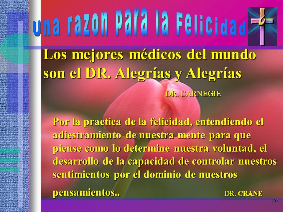 26 Los mejores médicos del mundo son el DR. Alegrías y Alegrías DR. CARNEGIE Por la practica de la felicidad, entendiendo el adiestramiento de nuestra